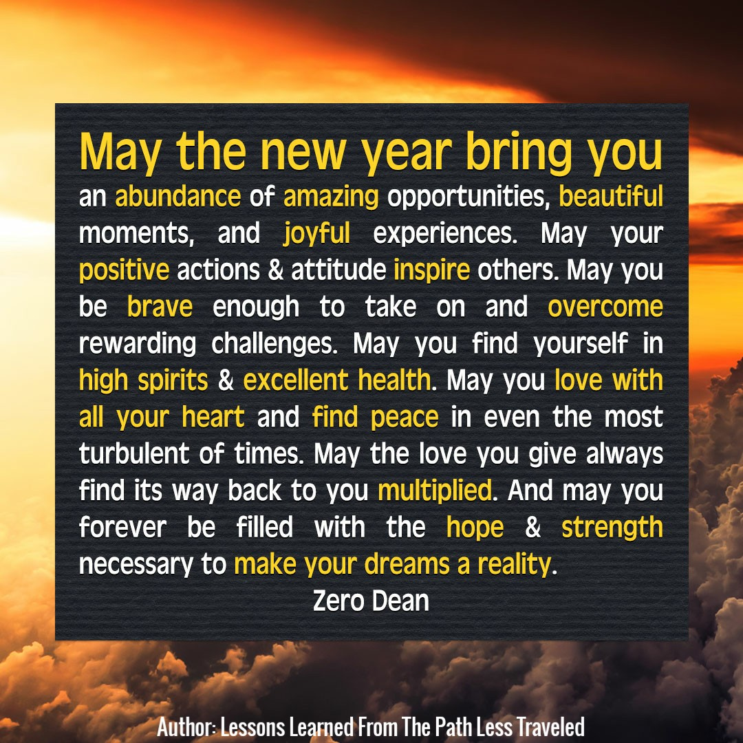 May the new year bring you an abundance of amazing opportunities, beautiful moments, and joyful experiences. May your positive actions & attitude inspire others.