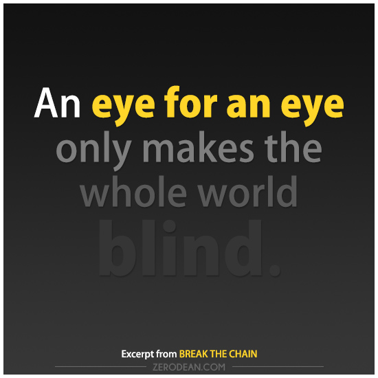An eye for an eye only makes the whole world blind.