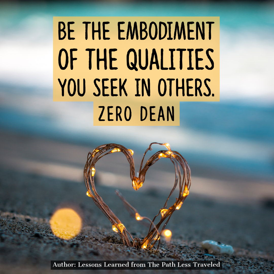 Be the embodiment of the qualities you seek in others.