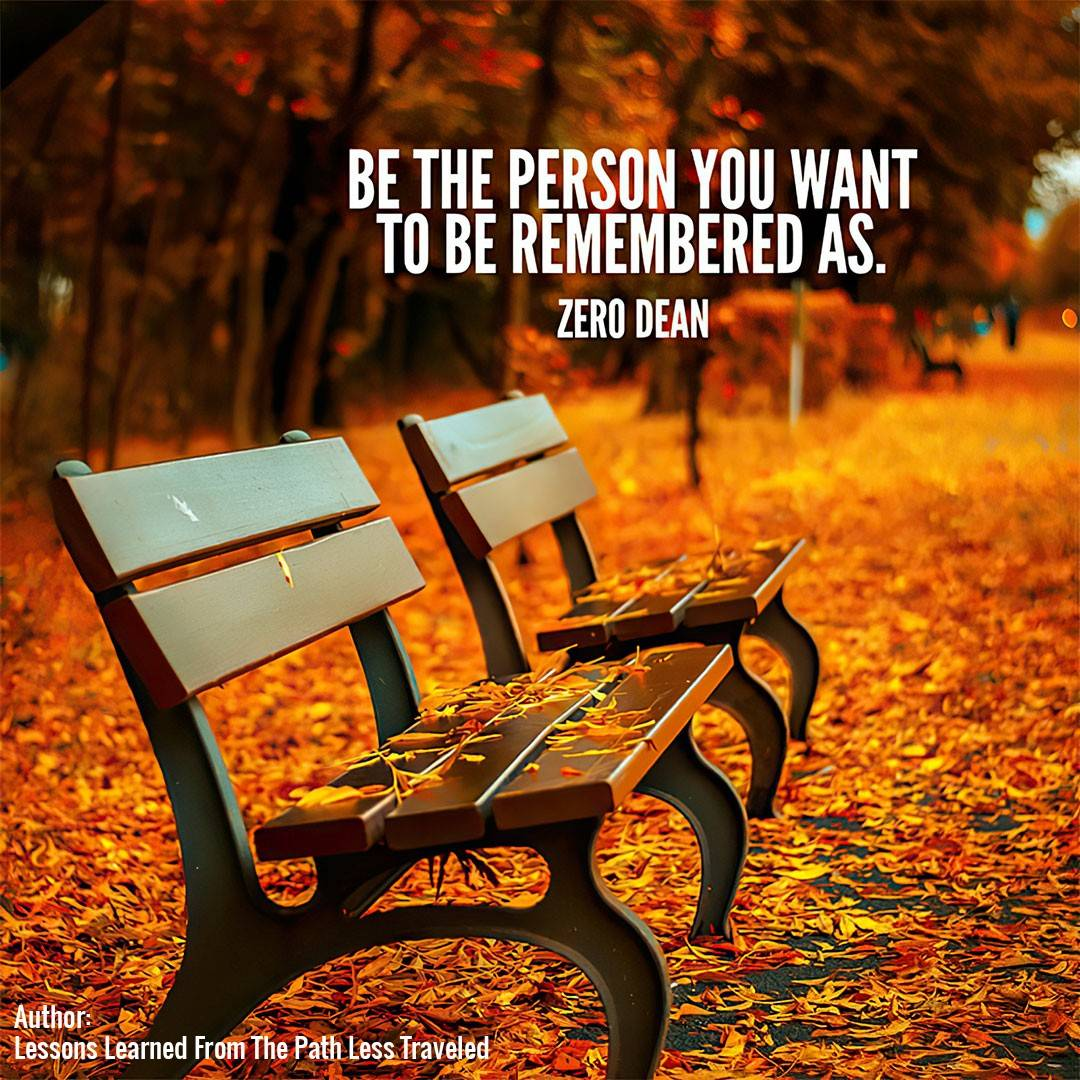 Be the person you want to be remembered as.