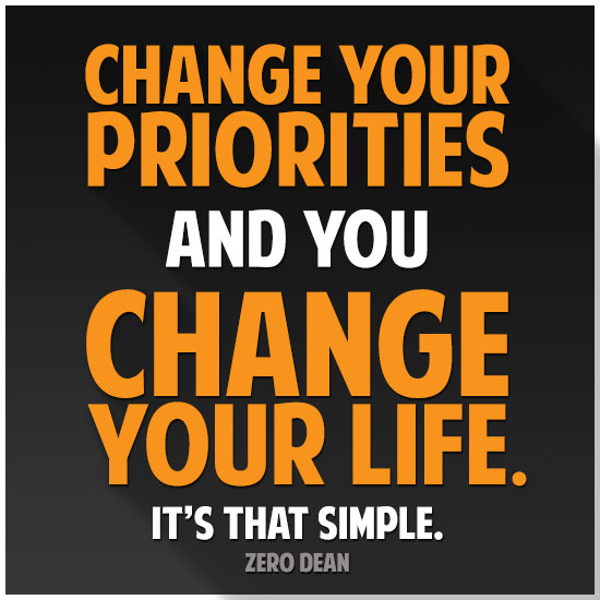 Change your priorities and you change your life. It's that simple.