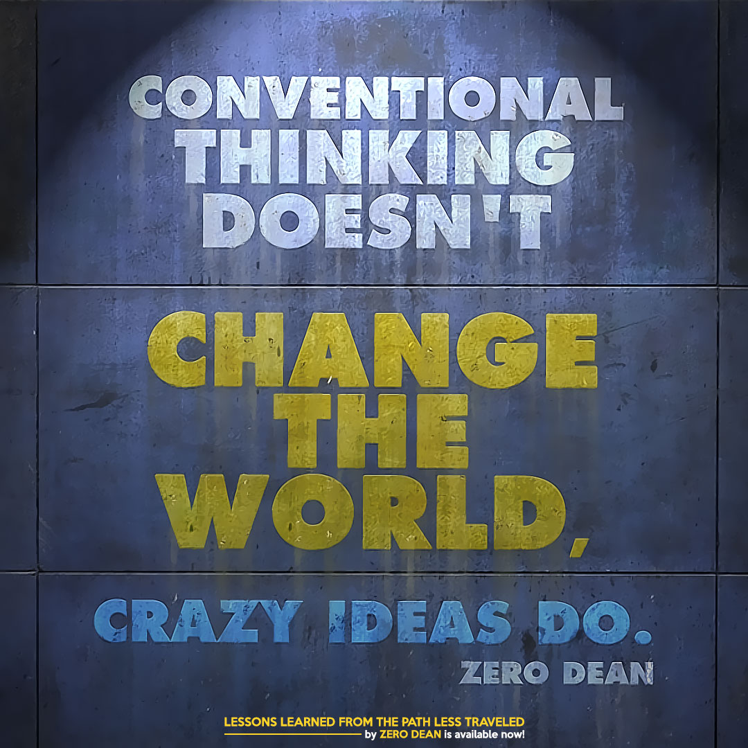 conventional-thinking-doesnt-change-the-world-crazy-ideas-do-zero-dean-zerosophy