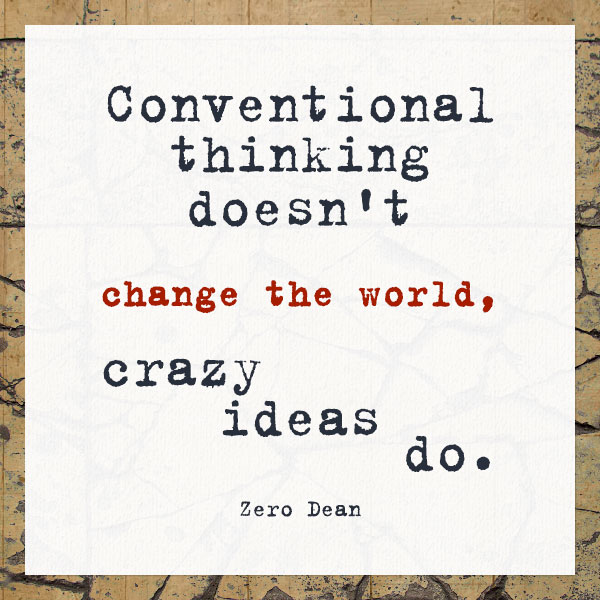 conventional-thinking-doesnt-change-the-world-crazy-ideas-do-zero-dean