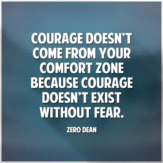 courage-doesnt-come-from-your-comfort-zone-zero-dean