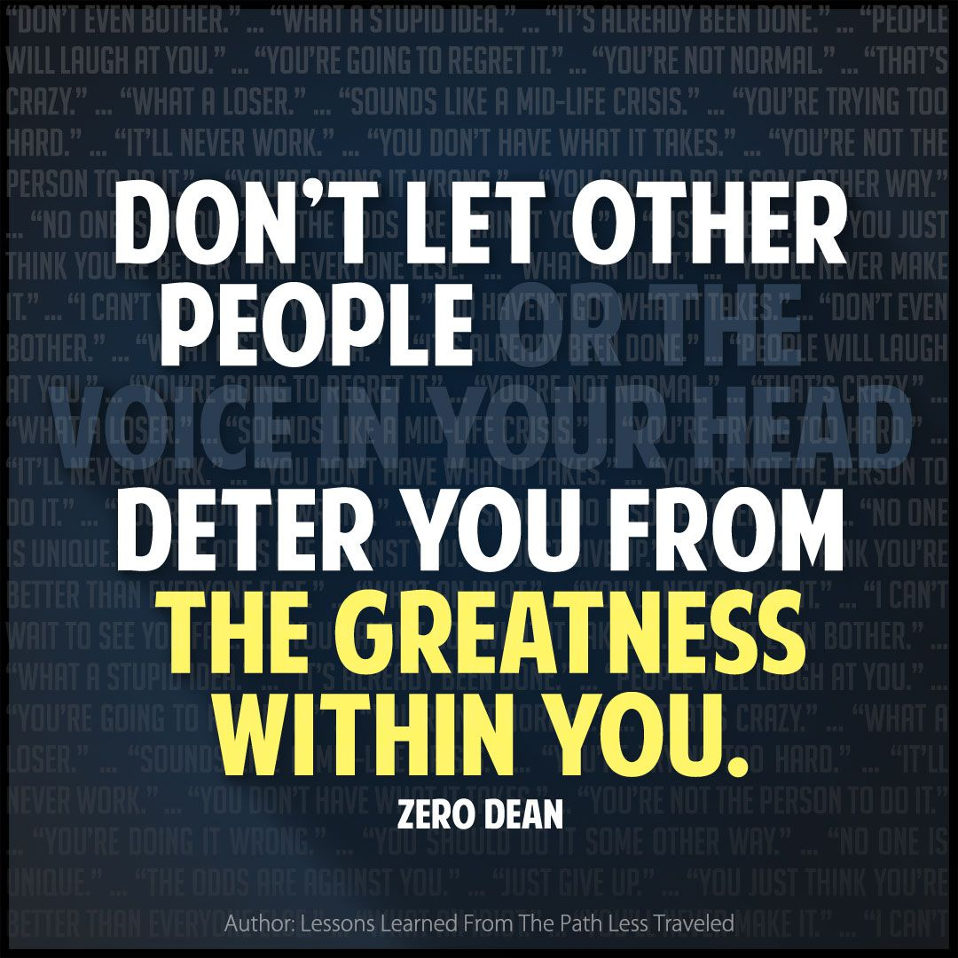 Don't be deterred from the greatness within you.