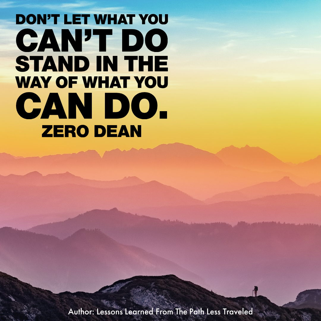 Don't let what you can't do stand in the way of what you can do.
