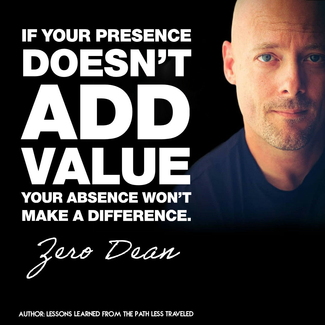 If your presence doesn't add value, your absence won't make a difference.