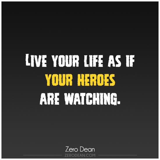 Live your life as if your heroes are watching.