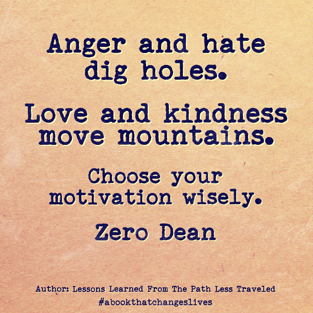 Anger and hate dig holes. Love and kindness move mountains.