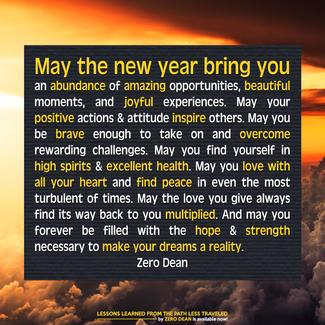 May the new year bring you an abundance of amazing opportunities, beautiful moments, and joyful experiences. May your positive actions & attitude inspire others. May you be brave enough to take on and overcome rewarding challenges. May you find yourself in high spirits & excellent health. May you love with all your heart and find peace in even the most turbulent of times. May the love you give find its way back to you. And may you forever be filled with the hope & strength necessary to make your dreams a reality.
