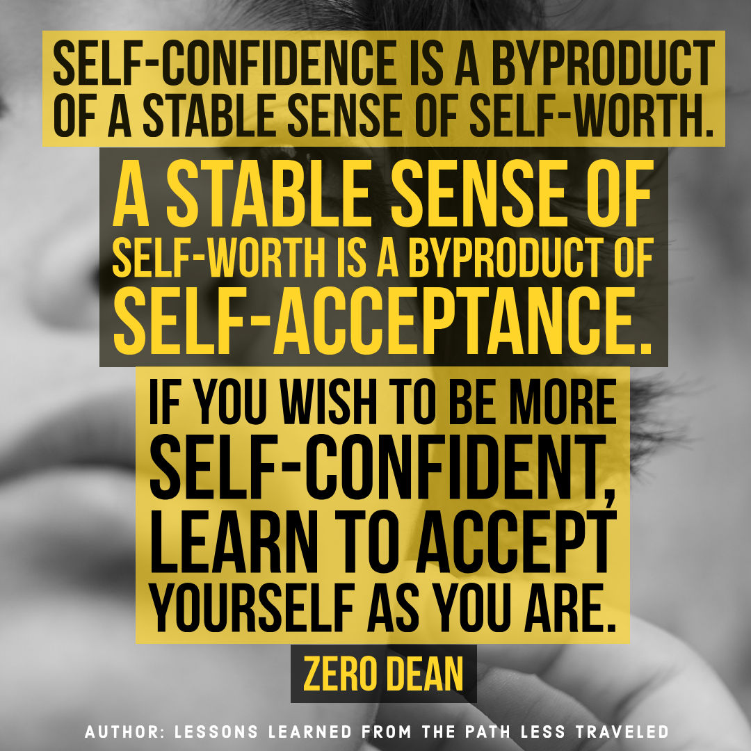 Self-confidence is a byproduct of a stable sense of self-worth.