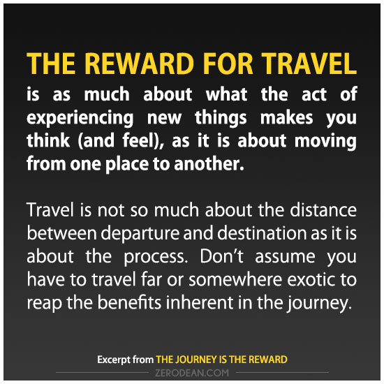 The reward for travel is as much about what the act of experiencing new things makes you think (and feel), as it is about moving from one place to another.