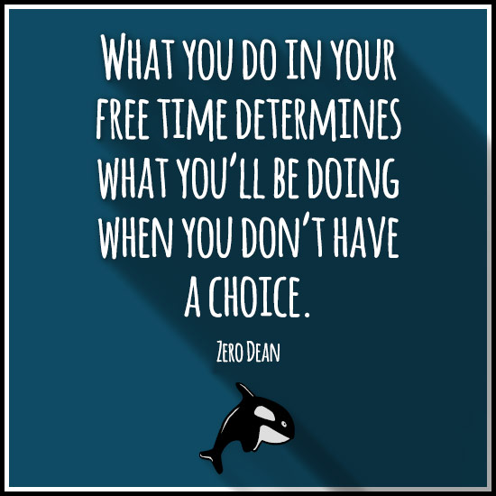 What you do in your free time determines what you'll be doing when you don't have a choice.