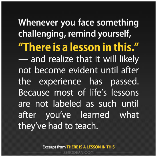 "Whenever you face something challenging, remind yourself, ""There is a lesson in this."" -- and realize that it will likely not become evident until after the experience has passed. Because most of life's lessons are not labeled as such until after you've learned what they've had to teach."
