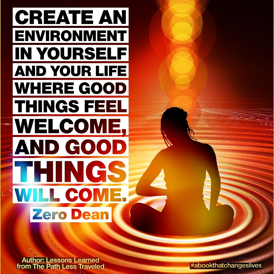 Create an environment in yourself and your life where good things feel welcome, and good things will come.
