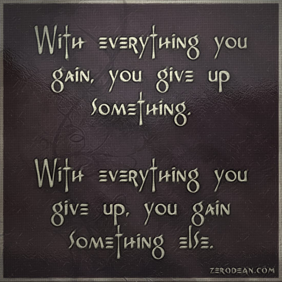 With everything you gain, you give up something.   With everything you give up, you gain something else.