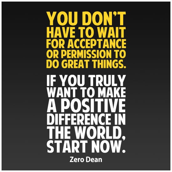 you-dont-have-to-wait-for-acceptance-or-permission-to-do-great-things-zero-dean