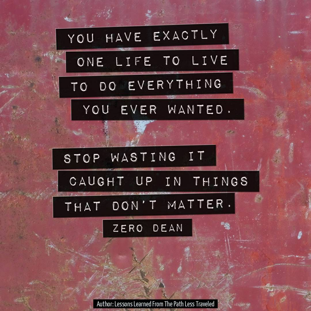 You have exactly one life to live to do everything you ever wanted. Stop wasting it caught up in things that don't matter.